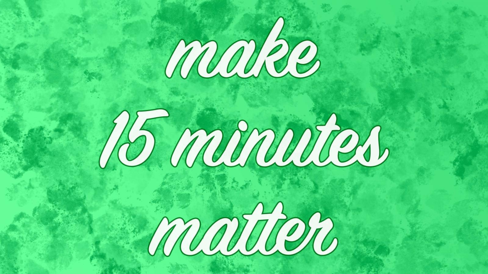 make 15 minutes matter