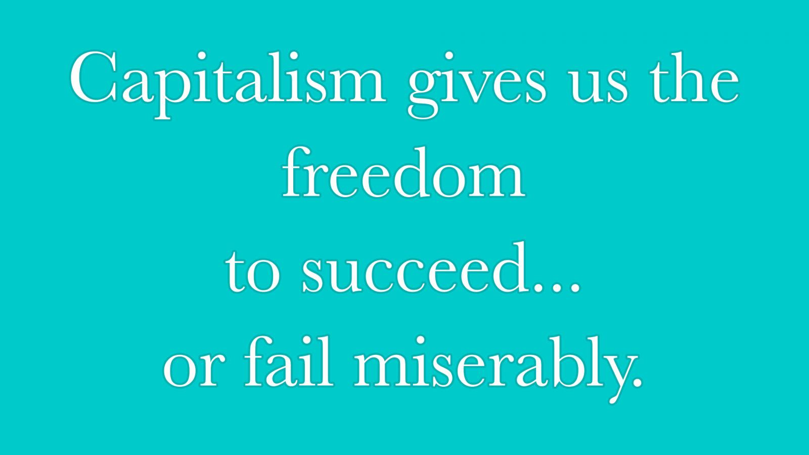Capitalism gives us the freedom to succeed... or fail miserably.