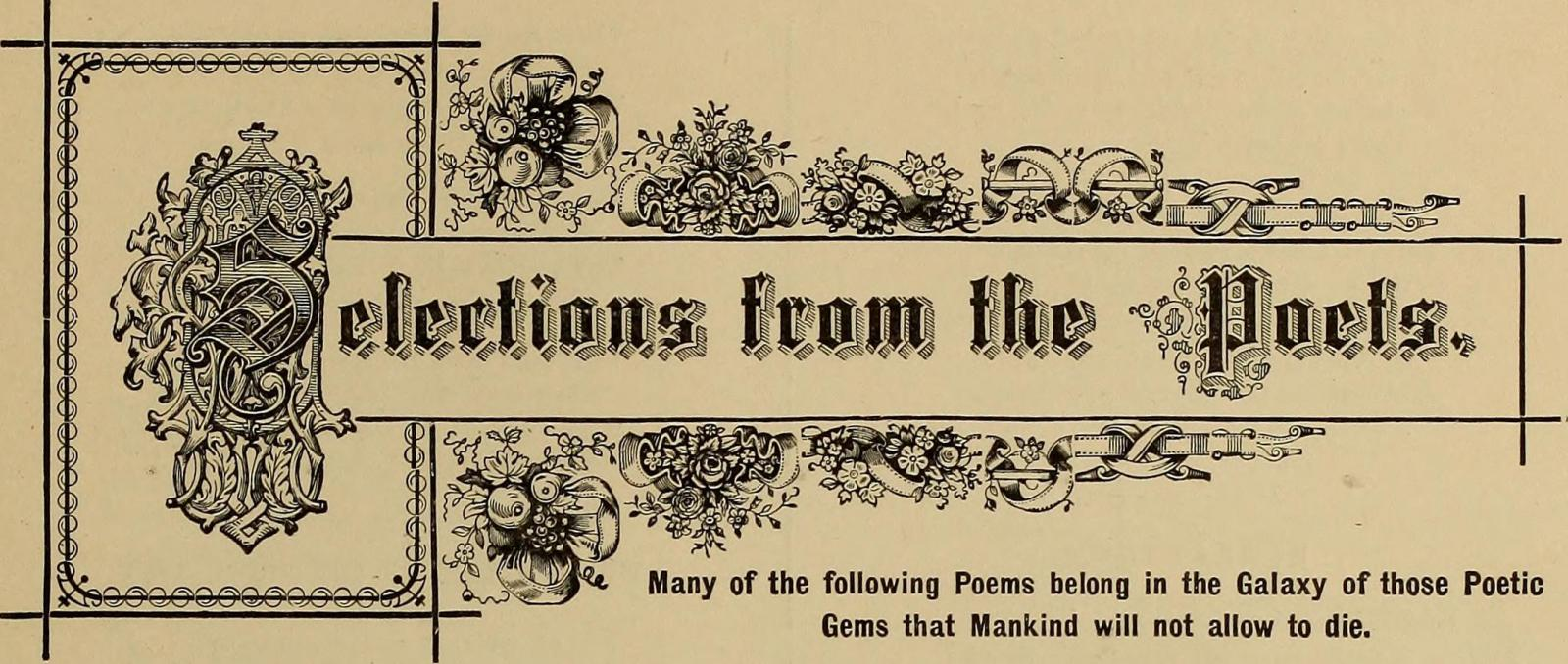 selections form the poets - many of the following poems belong in the galaxy of those poetic gems the mankind will not allow to die