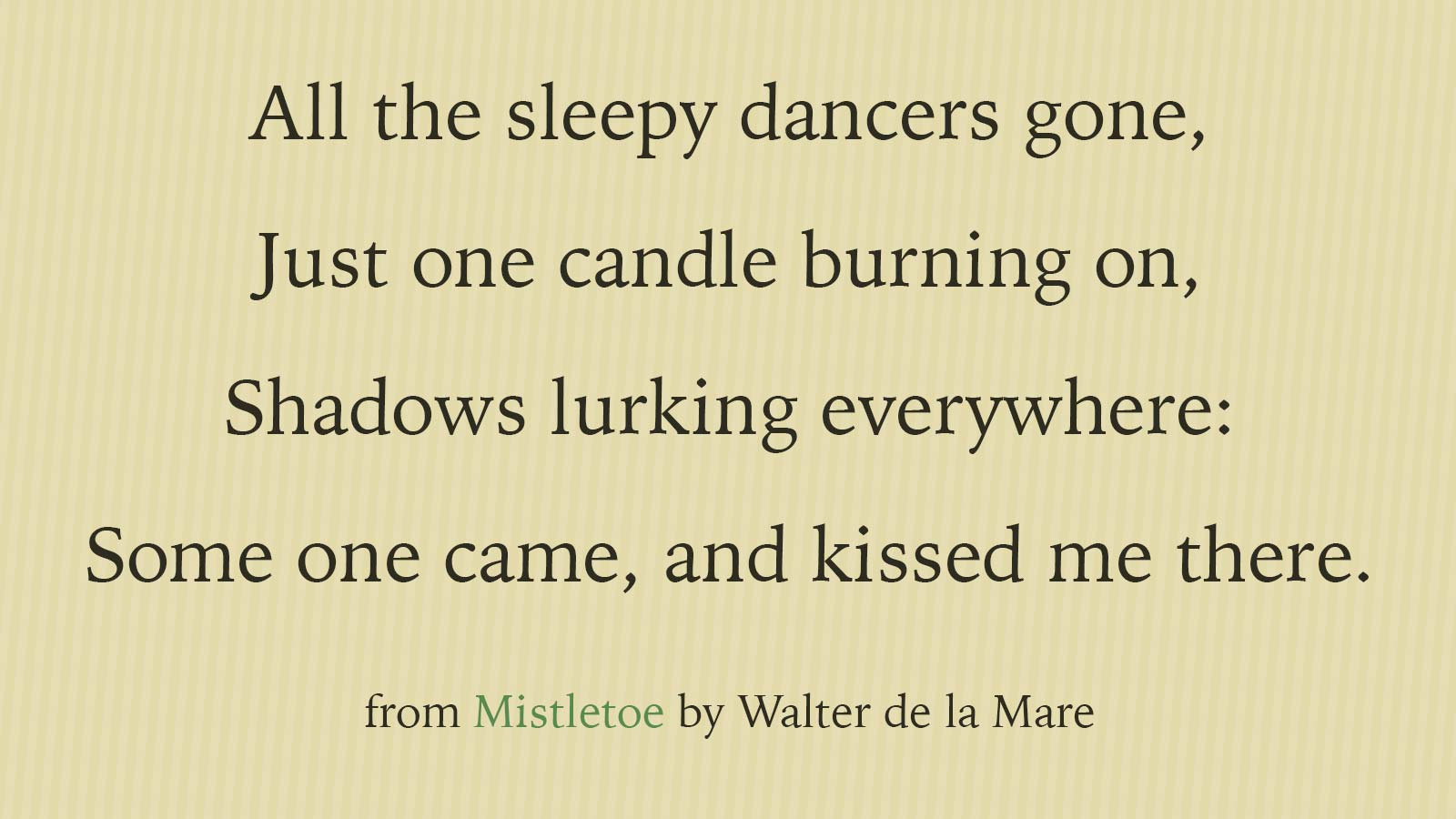 All the sleepy dancers gone, Just one candle burning on, Shadows lurking everywhere: Some one came, and kissed me there. From Mistletoe by Walter de la Mare.