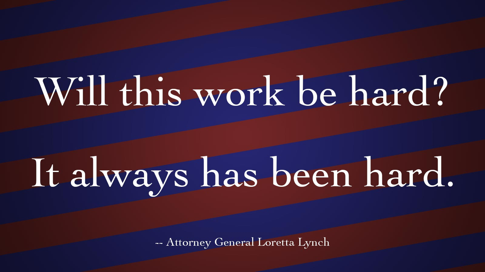 """Will this work be hard? It always has been hard."" -- Attorney General Loretta Lynch"