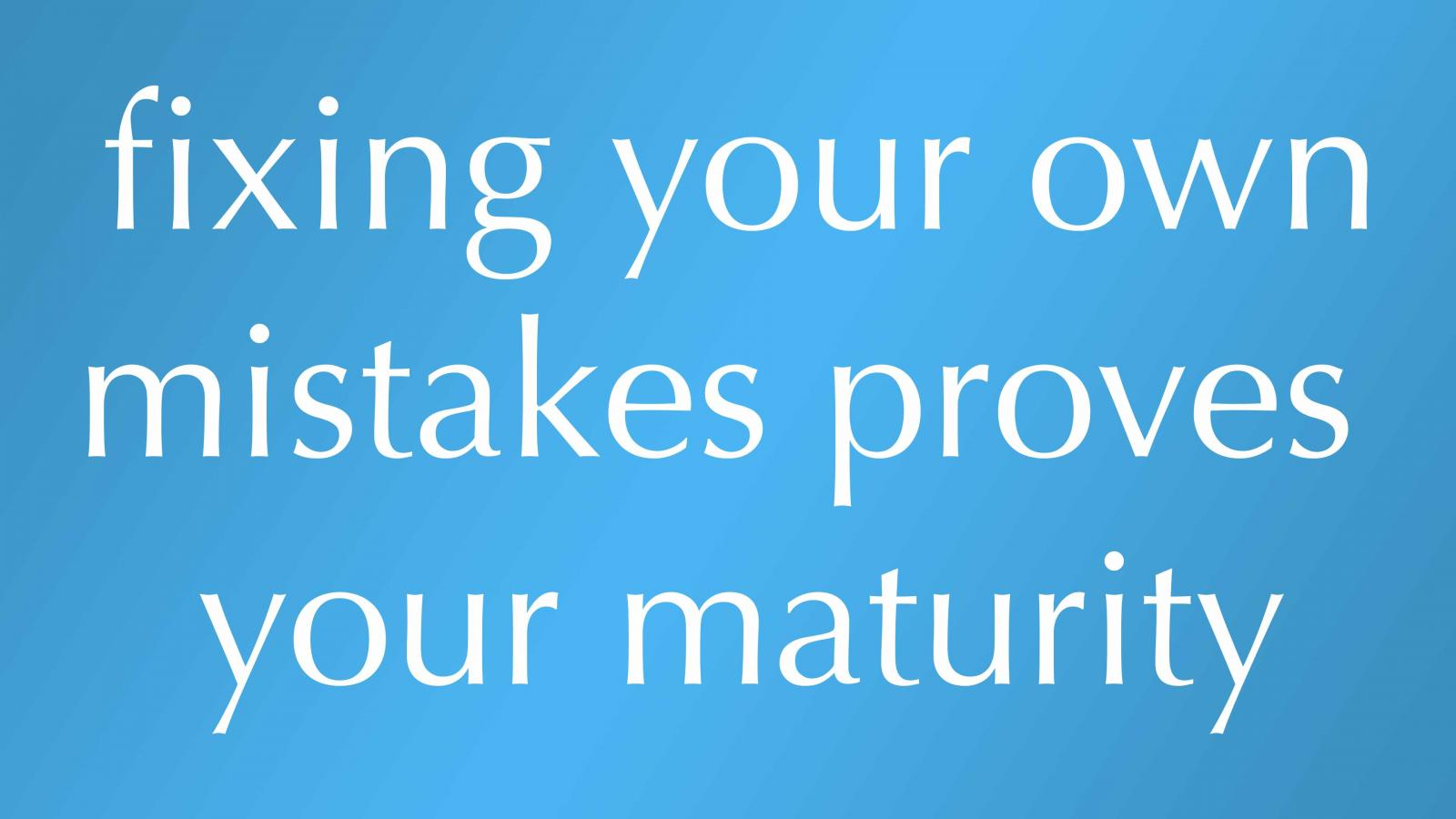 fixing your own mistakes proves your maturity